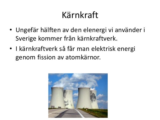 Kärnkraft • Ungefär hälften av den elenergi vi använder i Sverige kommer från kärnkraftverk. • I kärnkraftverk så får man ...
