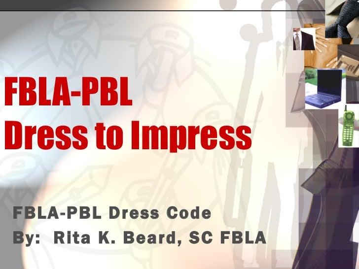 FBLA-PBL Dress to Impress FBLA-PBL Dress Code By:  Rita K. Beard, SC FBLA