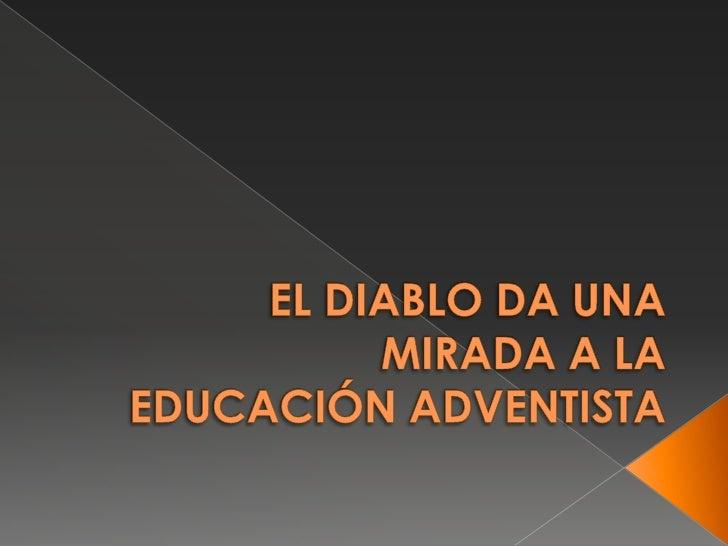 EL DIABLO DA UNA MIRADA A LA EDUCACIÓN ADVENTISTA<br />