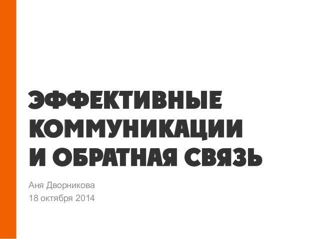 ЭФФЕКТИВНЫЕ КОММУНИКАЦИИ И ОБРАТНАЯ СВЯЗЬ Аня Дворникова 18 октября 2014