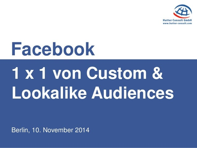 Berlin, 10. November 2014  1 x 1 von Custom & Lookalike Audiences  Facebook