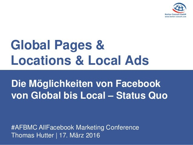#AFBMC AllFacebook Marketing Conference Thomas Hutter | 17. März 2016 Die Möglichkeiten von Facebook von Global bis Local ...