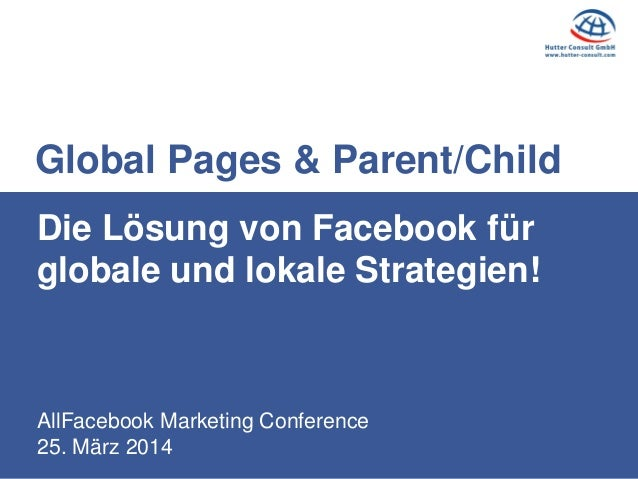 AllFacebook Marketing Conference 25. März 2014 Die Lösung von Facebook für globale und lokale Strategien! Global Pages & P...