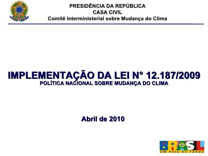 PRESIDÊNCIA DA REPÚBLICA CASA CIVIL Comitê Interministerial sobre Mudança do Clima IMPLEMENTAÇÃO DA LEI N° 12.187 /2009 PO...