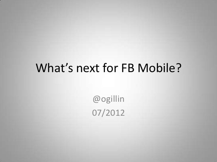 What's next for FB Mobile?          @ogillin          07/2012