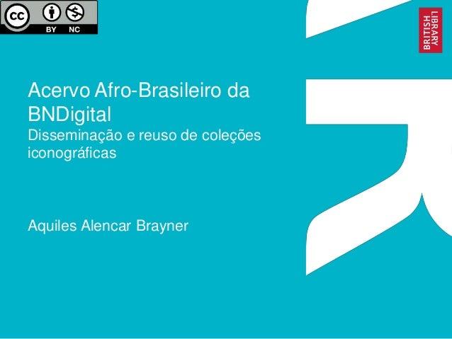 Acervo Afro-Brasileiro da BNDigital Disseminação e reuso de coleções iconográficas Aquiles Alencar Brayner