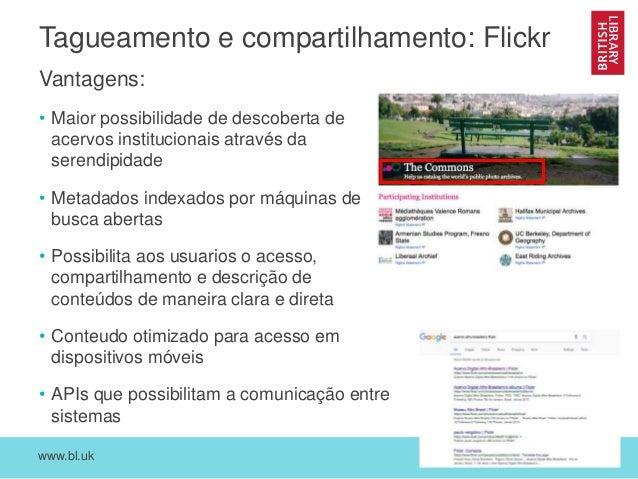www.bl.uk 10 Tagueamento e compartilhamento: Flickr Vantagens: • Maior possibilidade de descoberta de acervos instituciona...