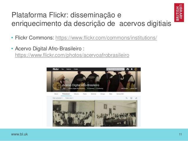 www.bl.uk 11 Plataforma Flickr: disseminação e enriquecimento da descrição de acervos digitiais • Flickr Commons: https://...
