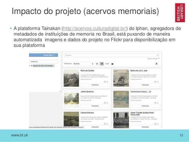 www.bl.uk 15 Impacto do projeto (acervos memoriais) • A plataforma Tainakan (http://acervos.culturadigital.br/) do Iphan, ...