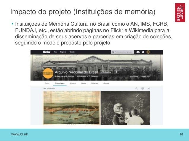 www.bl.uk 16 Impacto do projeto (Instituições de memória) • Insituições de Memória Cultural no Brasil como o AN, IMS, FCRB...