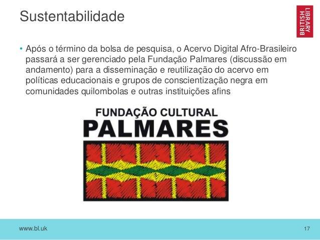 www.bl.uk 17 Sustentabilidade • Após o término da bolsa de pesquisa, o Acervo Digital Afro-Brasileiro passará a ser gerenc...