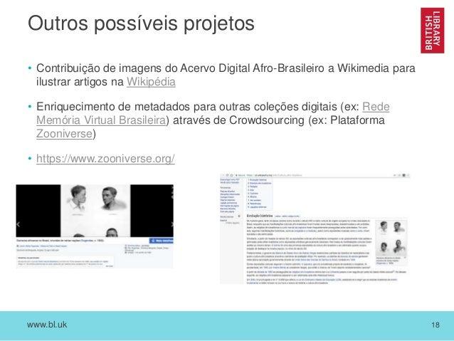 www.bl.uk 18 Outros possíveis projetos • Contribuição de imagens do Acervo Digital Afro-Brasileiro a Wikimedia para ilustr...