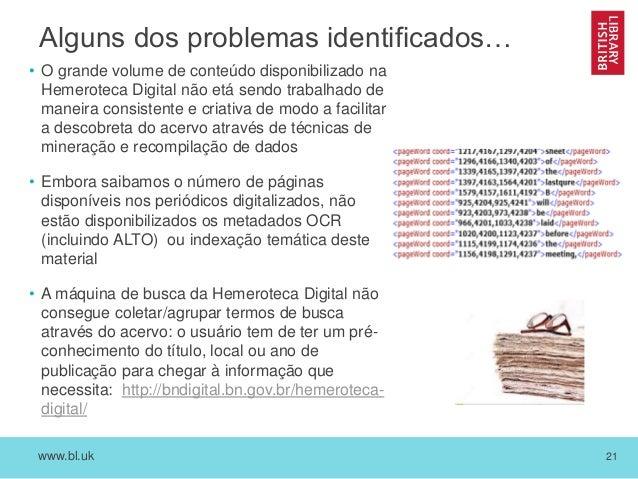 www.bl.uk 21 Alguns dos problemas identificados… • O grande volume de conteúdo disponibilizado na Hemeroteca Digital não e...