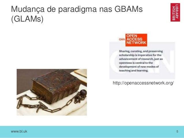 www.bl.uk 5 Mudança de paradigma nas GBAMs (GLAMs) http://openaccessnetwork.org/