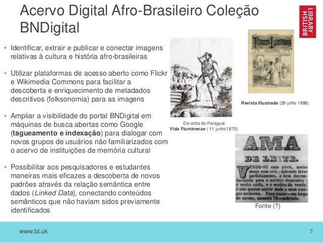 www.bl.uk 7 Acervo Digital Afro-Brasileiro Coleção BNDigital • Identificar, extrair e publicar e conectar imagens relativa...