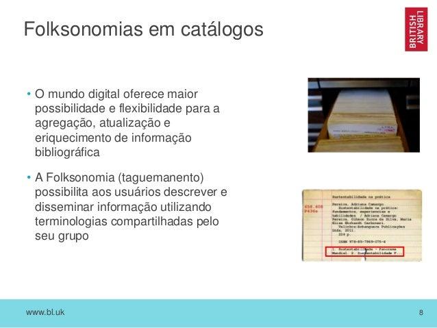 www.bl.uk 8 Folksonomias em catálogos • O mundo digital oferece maior possibilidade e flexibilidade para a agregação, atua...