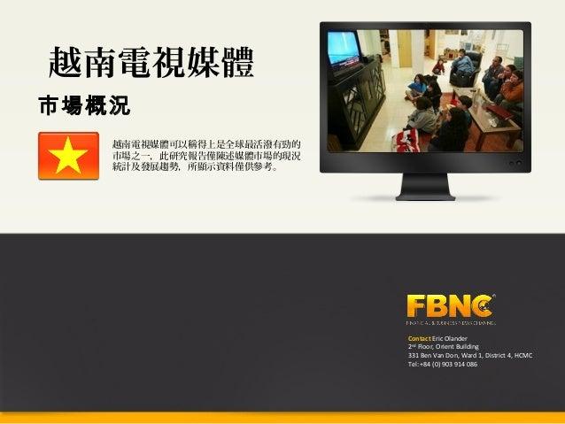 越南電視媒體市場概況   越南電視媒體可以稱得上是全球最活潑有勁的   市場之一,此研究報告僅陳述媒體市場的現況   統計及發展趨勢,所顯示資料僅供參考。                          Contact Eric Olande...