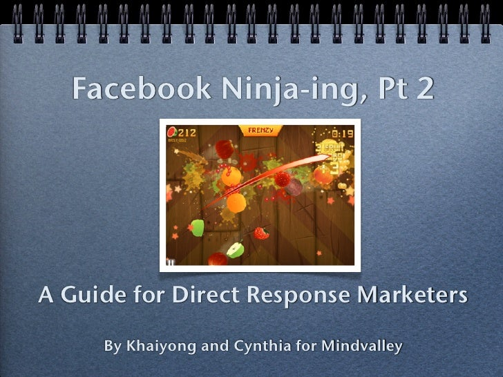 Facebook Ninja-ing, Pt 2A Guide for Direct Response Marketers     By Khaiyong and Cynthia for Mindvalley