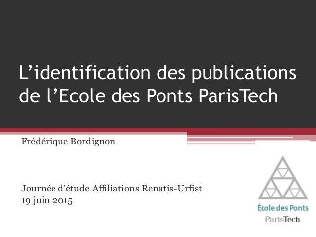 L'identification des publications de l'Ecole des Ponts ParisTech Frédérique Bordignon Journée d'étude Affiliations Renatis...