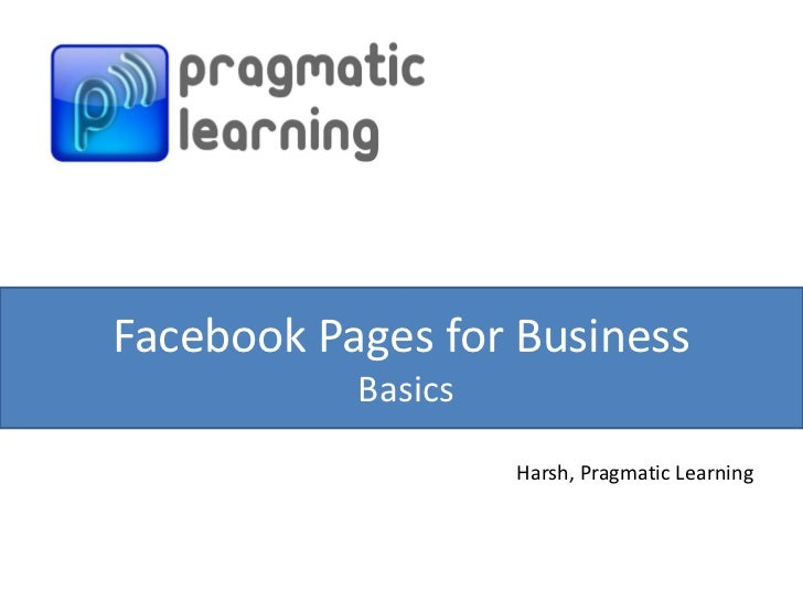 Facebook Pages for Business           Basics                    Harsh, Pragmatic Learning