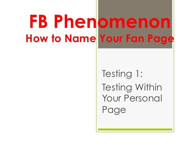 FB PhenomenonHow to Name Your Fan Page            Testing 1:            Testing Within            Your Personal           ...