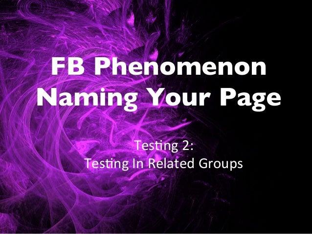 FB PhenomenonNaming Your Page             Tes$ng 2:      Tes$ng In Related Groups