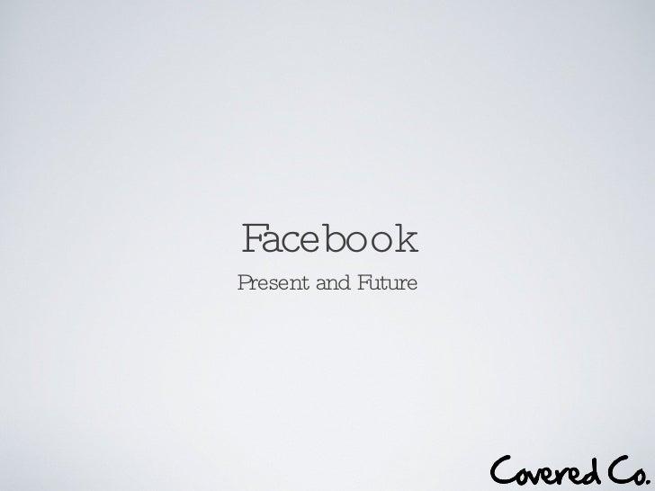 Facebook <ul><li>Present and Future </li></ul>