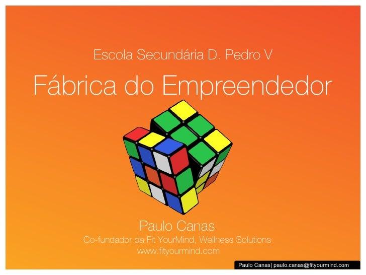 Escola Secundária D. Pedro V Fábrica do Empreendedor Paulo Canas| paulo.canas@fityourmind.com Paulo Canas Co-fundador da F...