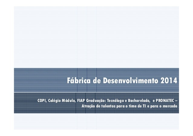 Fábrica de Desenvolvimento 2014  COPI, Colégio Módulo, FIAP Graduação: Tecnólogo e Bacharelado, e PRONATEC –  Atração de t...