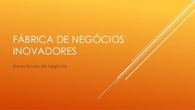 FÁBRICA DE NEGÓCIOS INOVADORES Bisnez Escola de Negócios