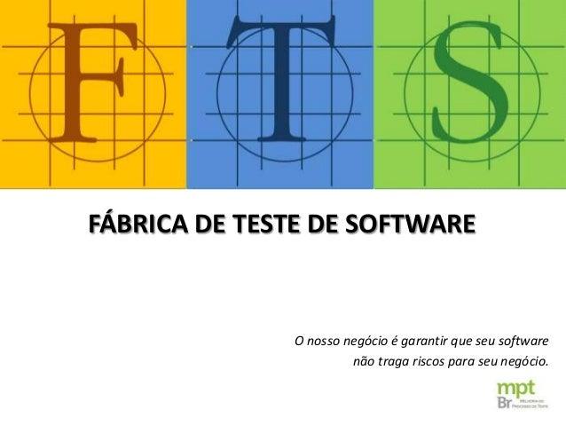 O nosso negócio é garantir que seu software não traga riscos para seu negócio. FÁBRICA DE TESTE DE SOFTWARE