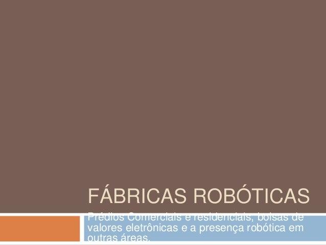 FÁBRICAS ROBÓTICASPrédios Comerciais e residenciais, bolsas devalores eletrônicas e a presença robótica emoutras áreas.