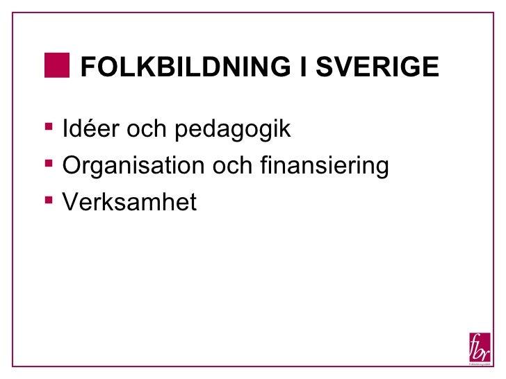 <ul><li>FOLKBILDNING I SVERIGE   </li></ul><ul><li>Idéer och pedagogik </li></ul><ul><li>Organisation och finansiering </l...
