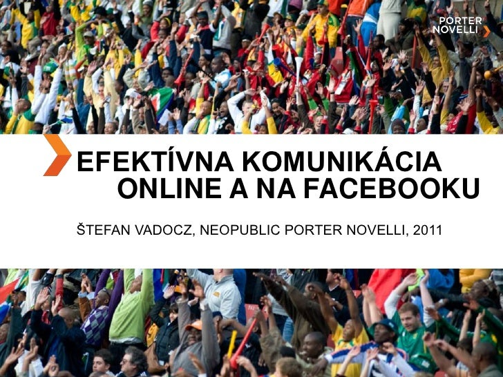 EFEKTÍVNA KOMUNIKÁCIA  ONLINE A NA FACEBOOKUŠTEFAN VADOCZ, NEOPUBLIC PORTER NOVELLI, 2011