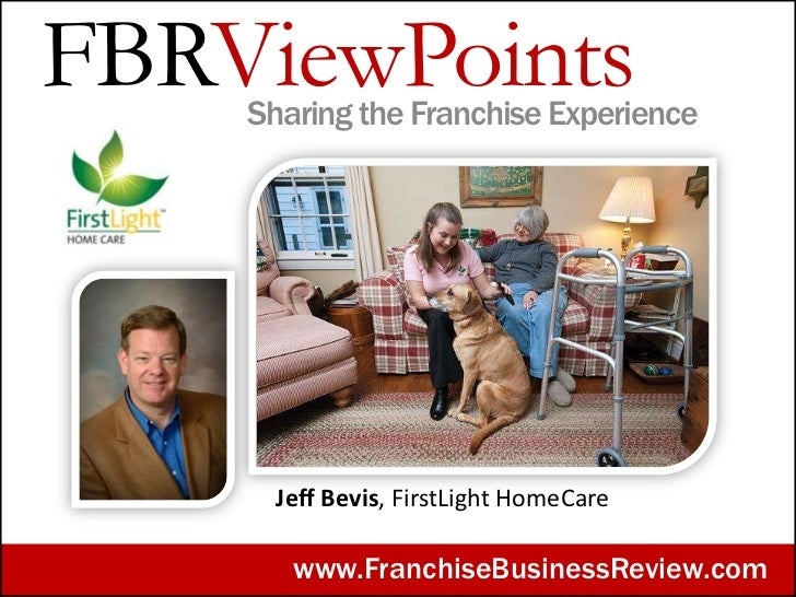 FBRViewPoints    Sharing the Franchise Experience      Jeff Bevis, FirstLight HomeCare       www.FranchiseBusinessReview.com