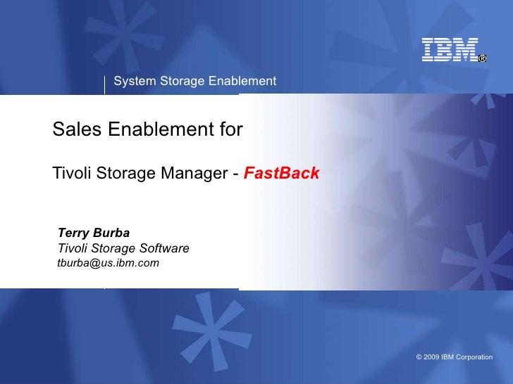 Sales Enablement for Tivoli Storage Manager -  FastBack Terry Burba Tivoli Storage Software [email_address]