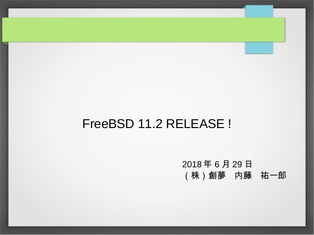 FreeBSD 11.2 RELEASE ! 2018 年 6 月 29 日 (株)創夢 内藤 祐一郎