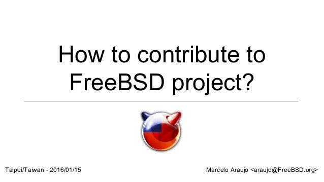 How to contribute to FreeBSD project? Marcelo Araujo <araujo@FreeBSD.org>Taipei/Taiwan - 2016/01/15