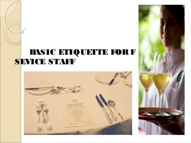BASIC ETIQUETTE FOR F & BBASIC ETIQUETTE FOR F & B SEVICE STAFFSEVICE STAFF