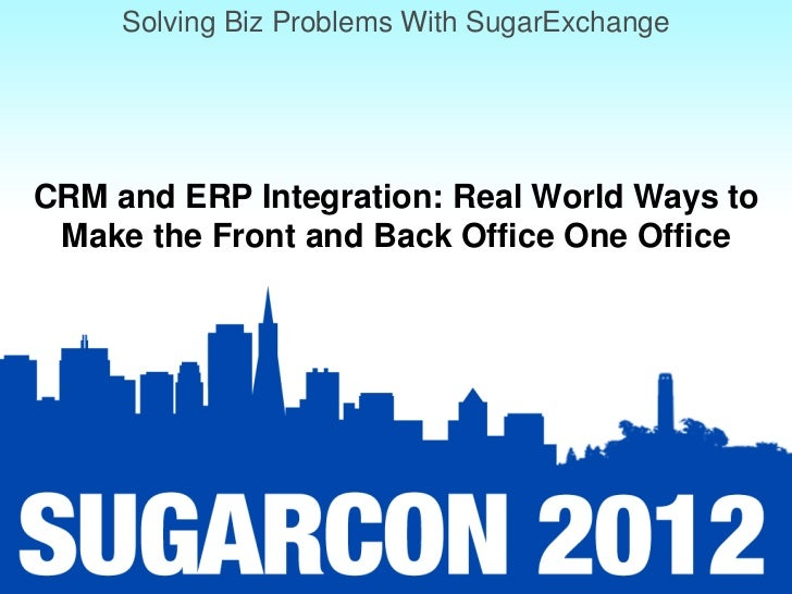 Solving Biz Problems With SugarExchangeCRM and ERP Integration: Real World Ways to Make the Front and Back Office One Office