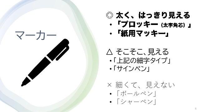マーカー • • △ そこそこ、見える • 「上記の細字タイプ」 • 「サインペン」 × 細くて、見えない • 「ボールペン」 • 「シャーペン」 8