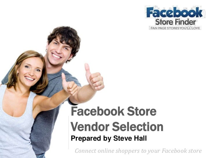 Facebook Store Vendor Selection<br />Prepared by Steve Hall<br />Connect online shoppers to your Facebook store <br />