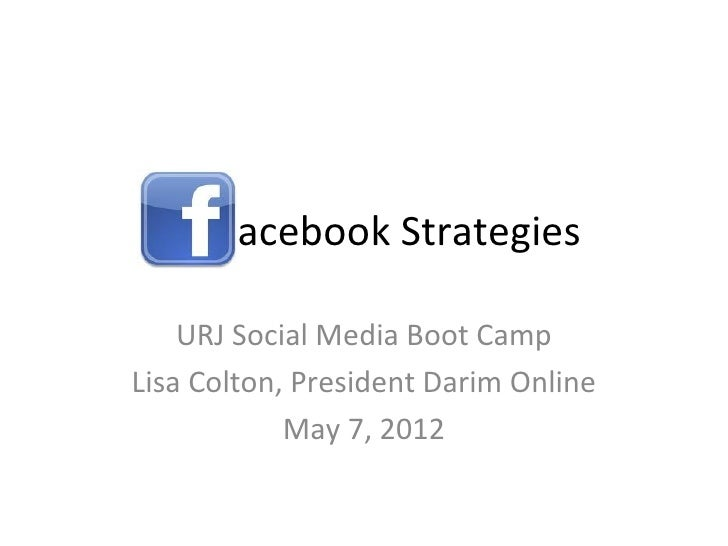 acebook Strategies    URJ Social Media Boot CampLisa Colton, President Darim Online            May 7, 2012