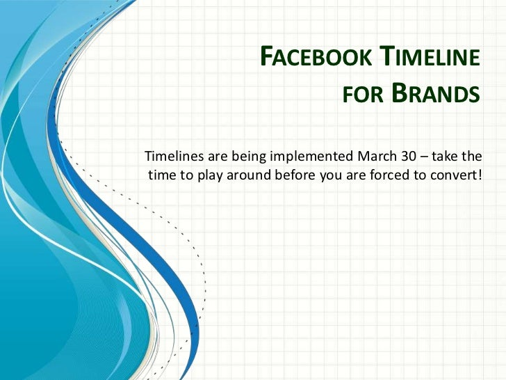 FACEBOOK TIMELINE                        FOR BRANDSTimelines are being implemented March 30 – take the time to play around...