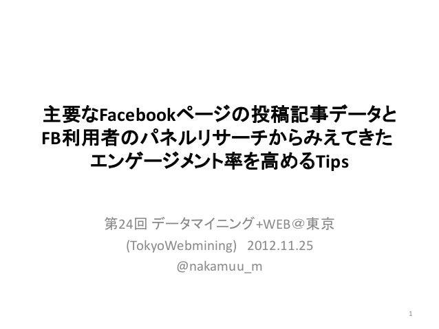 主要なFacebookページの投稿記事データとFB利用者のパネルリサーチからみえてきた   エンゲージメント率を高めるTips    第24回 データマイニング+WEB@東京      (TokyoWebmining) 2012.11.25  ...