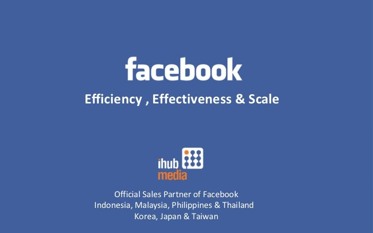 Efficiency , Effectiveness & Scale Official Sales Partner of Facebook Indonesia, Malaysia, Philippines & Thailand  Korea, ...