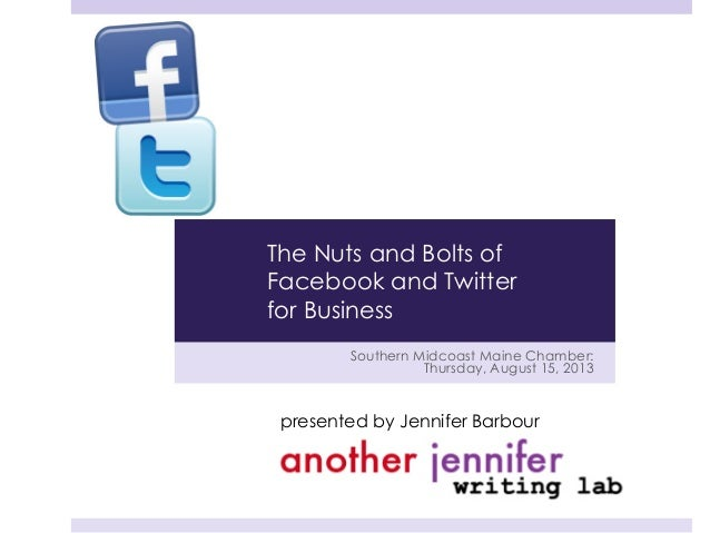 Southern Midcoast Maine Chamber: Thursday, August 15, 2013 presented by Jennifer Barbour The Nuts and Bolts of Facebook an...