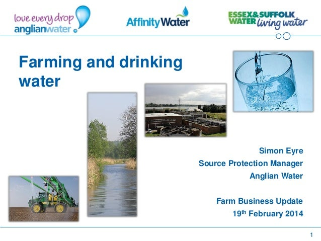 1 Farming and drinking water Simon Eyre Source Protection Manager Anglian Water Farm Business Update 19th February 2014