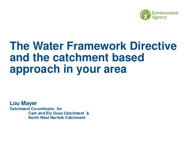The Water Framework Directive and the catchment based approach in your area Lou Mayer Catchment Co-ordinator for Cam and E...