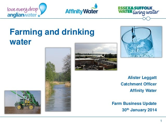 1 Farming and drinking water Alister Leggatt Catchment Officer Affinity Water Farm Business Update 30th January 2014